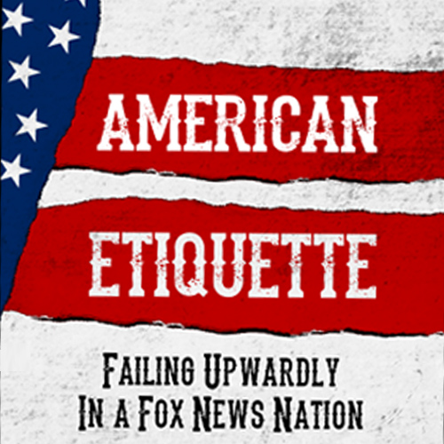 American Etiquette: Failing Upwardly in a Fox News Nation